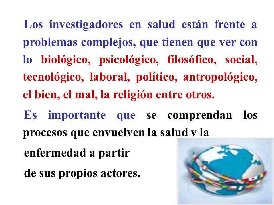 Los investigadores en salud están frente a problemas complejos, que tienen que ver con lo biológico, psicológico, filosófico, social, tecnológico, laboral, político, antropológico, el bien, el mal, la religión entre otros.