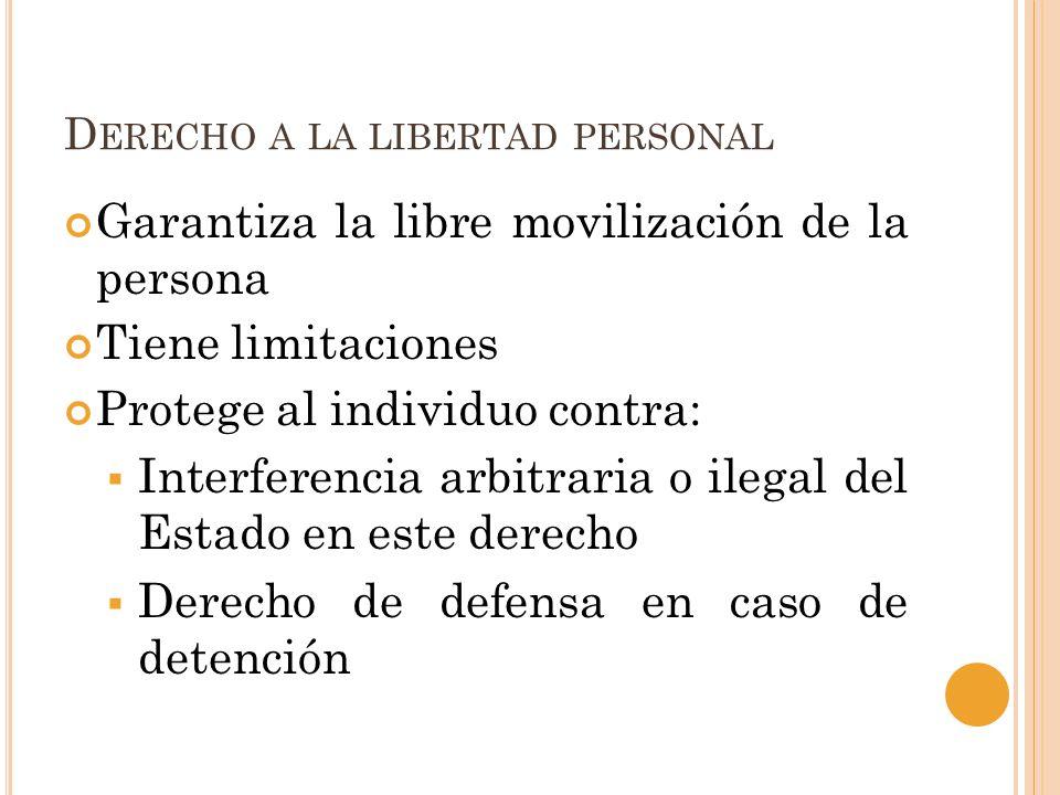 D ERECHO A LA LIBERTAD PERSONAL Garantiza la libre movilización de la persona Tiene limitaciones Protege al individuo contra: Interferencia arbitraria o ilegal del Estado en este derecho Derecho de defensa en caso de detención