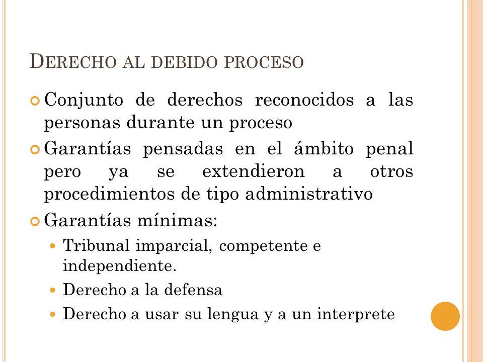 D ERECHO AL DEBIDO PROCESO Conjunto de derechos reconocidos a las personas durante un proceso Garantías pensadas en el ámbito penal pero ya se extendieron a otros procedimientos de tipo administrativo Garantías mínimas: Tribunal imparcial, competente e independiente.