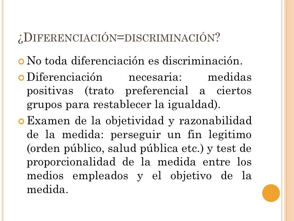 ¿D IFERENCIACIÓN = DISCRIMINACIÓN ? No toda diferenciación es discriminación. Diferenciación necesaria: medidas positivas (trato preferencial a cierto