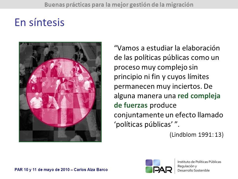 PAR 10 y 11 de mayo de 2010 – Carlos Alza Barco Buenas prácticas para la mejor gestión de la migración En síntesis Vamos a estudiar la elaboración de las políticas públicas como un proceso muy complejo sin principio ni fin y cuyos límites permanecen muy inciertos.