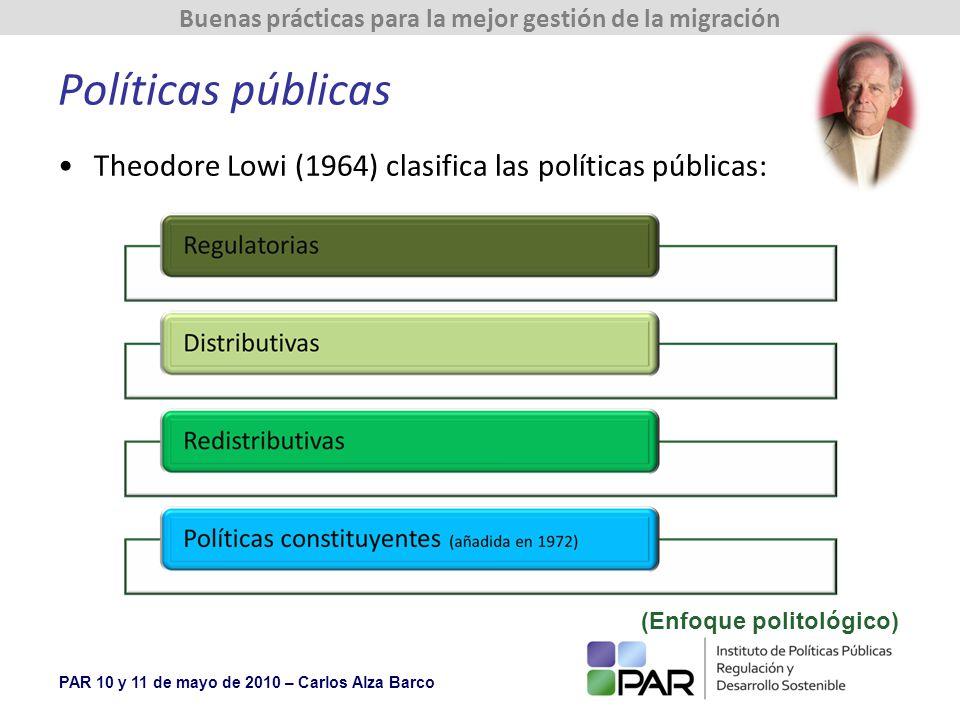 PAR 10 y 11 de mayo de 2010 – Carlos Alza Barco Buenas prácticas para la mejor gestión de la migración Políticas públicas Theodore Lowi (1964) clasifica las políticas públicas: (Enfoque politológico)