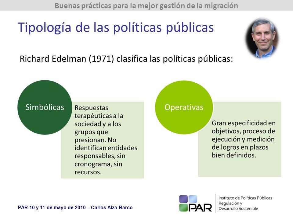 PAR 10 y 11 de mayo de 2010 – Carlos Alza Barco Buenas prácticas para la mejor gestión de la migración Tipología de las políticas públicas Richard Edelman (1971) clasifica las políticas públicas: