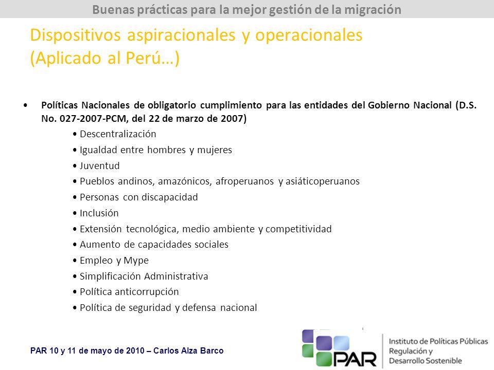 PAR 10 y 11 de mayo de 2010 – Carlos Alza Barco Buenas prácticas para la mejor gestión de la migración Dispositivos aspiracionales y operacionales (Aplicado al Perú…) Políticas Nacionales de obligatorio cumplimiento para las entidades del Gobierno Nacional (D.S.