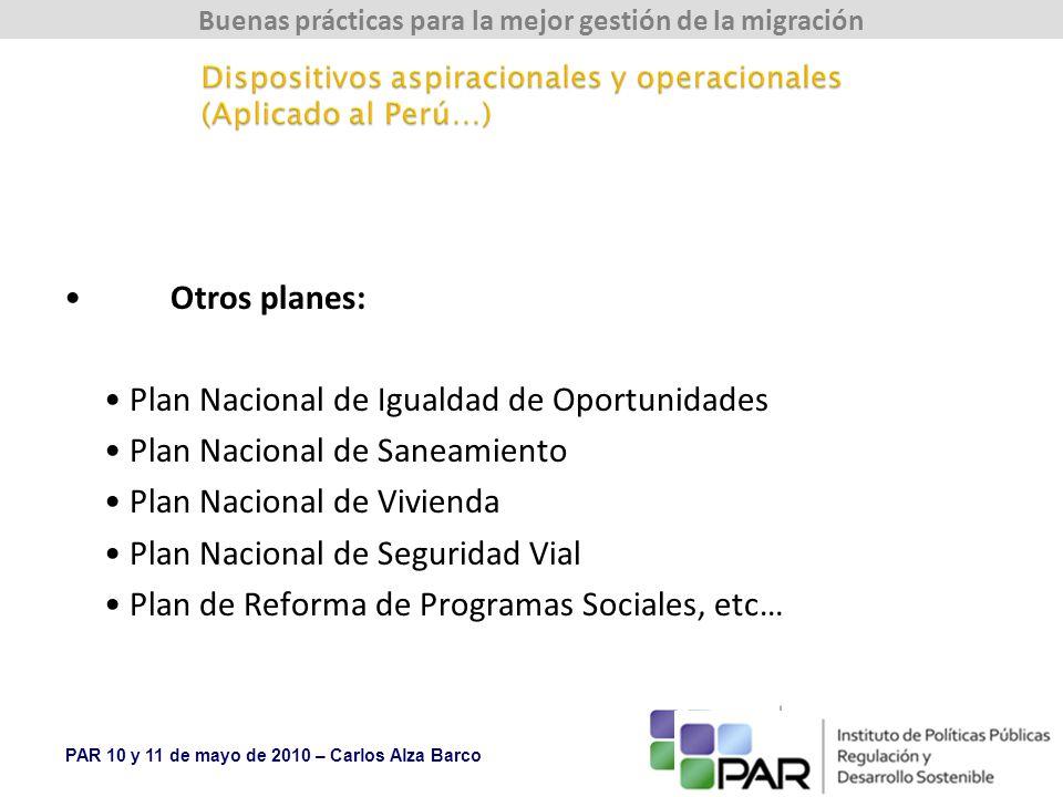 PAR 10 y 11 de mayo de 2010 – Carlos Alza Barco Buenas prácticas para la mejor gestión de la migración Otros planes: Plan Nacional de Igualdad de Oportunidades Plan Nacional de Saneamiento Plan Nacional de Vivienda Plan Nacional de Seguridad Vial Plan de Reforma de Programas Sociales, etc…