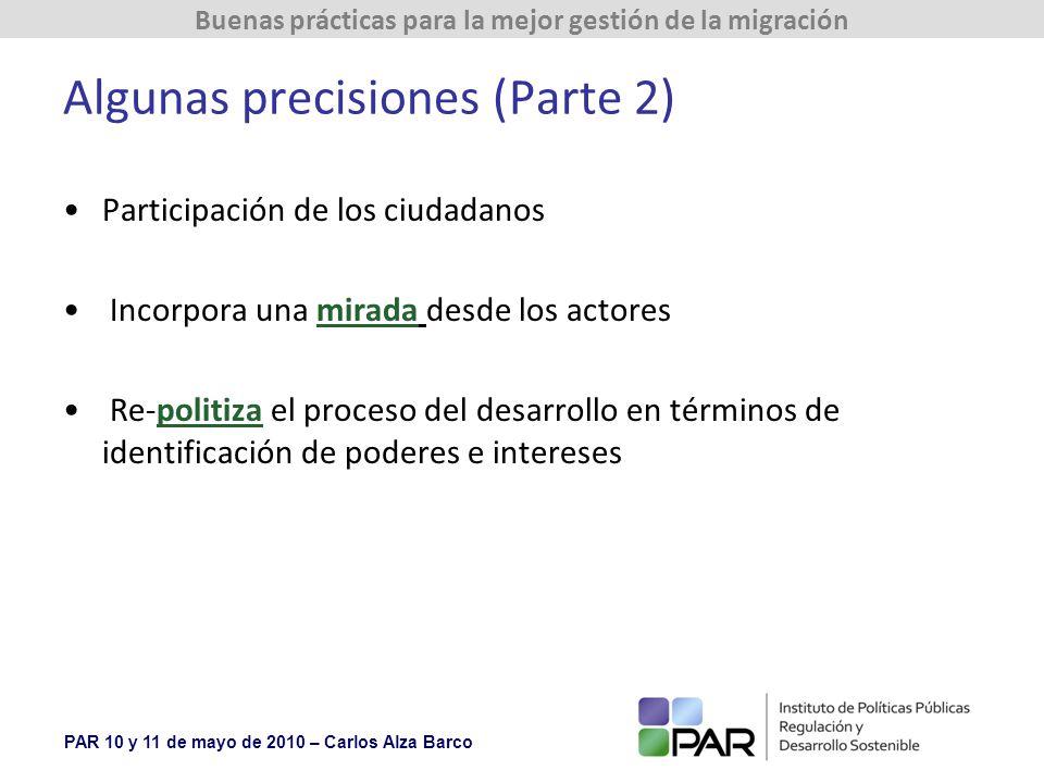 PAR 10 y 11 de mayo de 2010 – Carlos Alza Barco Buenas prácticas para la mejor gestión de la migración Algunas precisiones (Parte 2) Participación de los ciudadanos Incorpora una mirada desde los actores Re-politiza el proceso del desarrollo en términos de identificación de poderes e intereses
