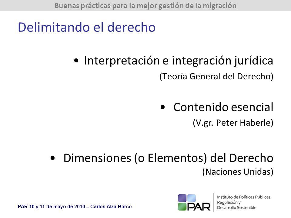 PAR 10 y 11 de mayo de 2010 – Carlos Alza Barco Buenas prácticas para la mejor gestión de la migración Delimitando el derecho Interpretación e integración jurídica (Teoría General del Derecho) Contenido esencial (V.gr.