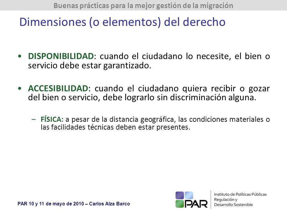 PAR 10 y 11 de mayo de 2010 – Carlos Alza Barco Buenas prácticas para la mejor gestión de la migración Dimensiones (o elementos) del derecho DISPONIBILIDAD: cuando el ciudadano lo necesite, el bien o servicio debe estar garantizado.