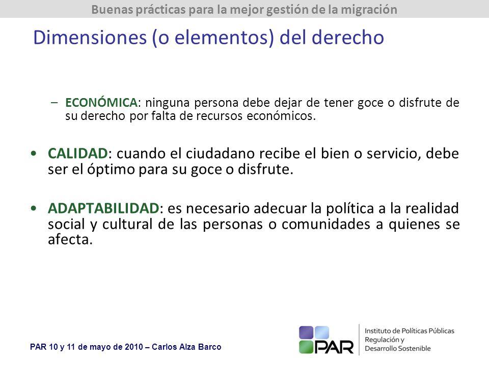 PAR 10 y 11 de mayo de 2010 – Carlos Alza Barco Buenas prácticas para la mejor gestión de la migración Dimensiones (o elementos) del derecho –ECONÓMICA: ninguna persona debe dejar de tener goce o disfrute de su derecho por falta de recursos económicos.