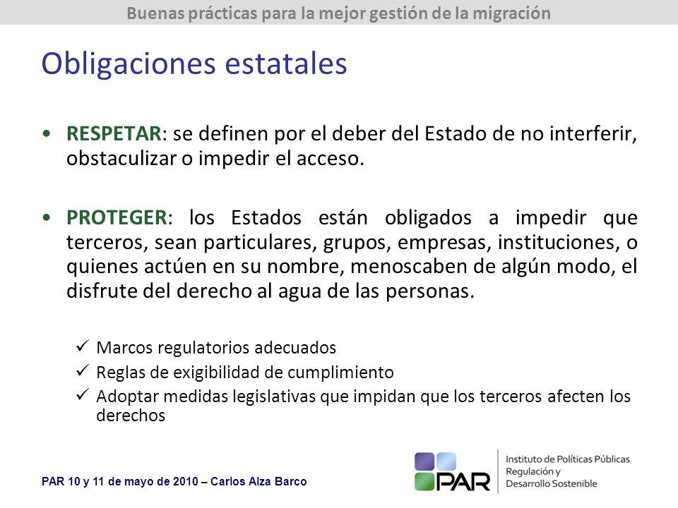 PAR 10 y 11 de mayo de 2010 – Carlos Alza Barco Buenas prácticas para la mejor gestión de la migración Obligaciones estatales RESPETAR: se definen por el deber del Estado de no interferir, obstaculizar o impedir el acceso.