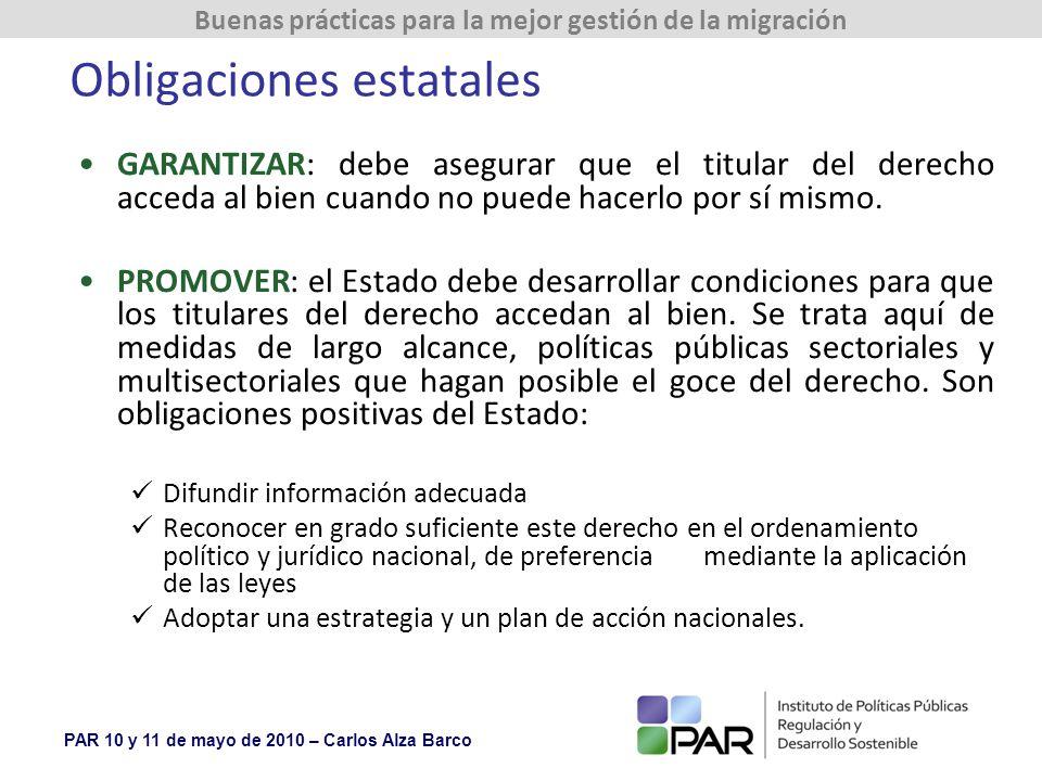 PAR 10 y 11 de mayo de 2010 – Carlos Alza Barco Buenas prácticas para la mejor gestión de la migración Obligaciones estatales GARANTIZAR: debe asegurar que el titular del derecho acceda al bien cuando no puede hacerlo por sí mismo.