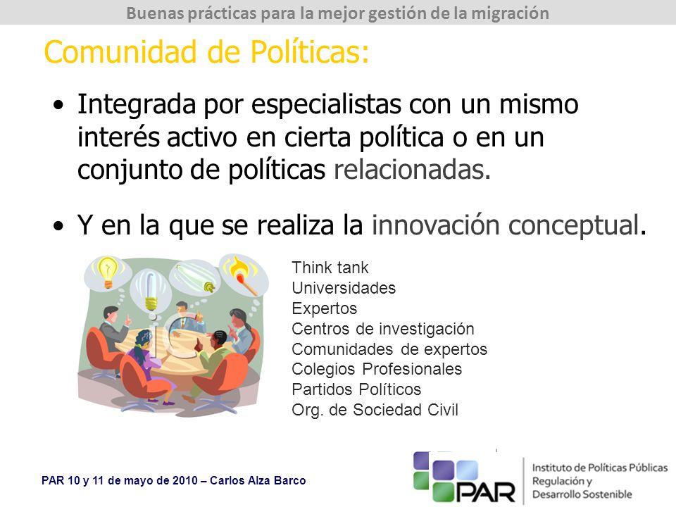 PAR 10 y 11 de mayo de 2010 – Carlos Alza Barco Buenas prácticas para la mejor gestión de la migración Comunidad de Políticas: Integrada por especialistas con un mismo interés activo en cierta política o en un conjunto de políticas relacionadas.