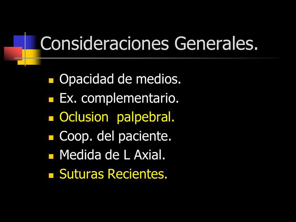 Consideraciones Generales. Opacidad de medios. Ex. complementario. Oclusion palpebral. Coop. del paciente. Medida de L Axial. Suturas Recientes.