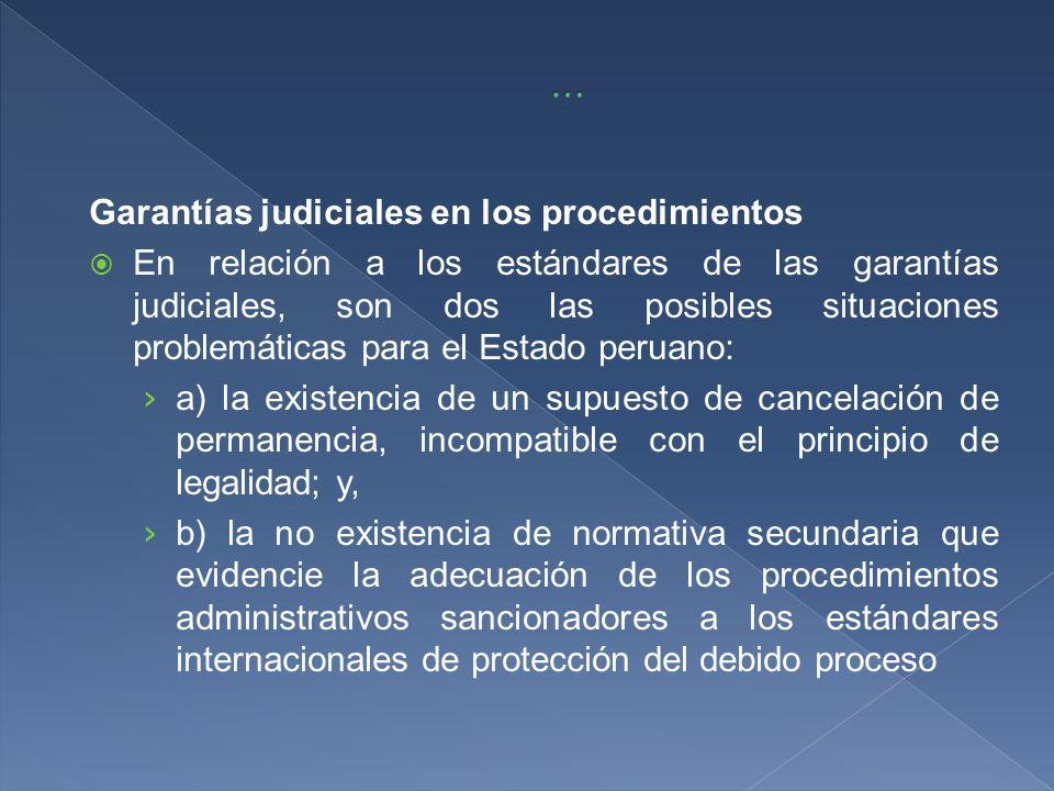 Garantías judiciales en los procedimientos En relación a los estándares de las garantías judiciales, son dos las posibles situaciones problemáticas para el Estado peruano: a) la existencia de un supuesto de cancelación de permanencia, incompatible con el principio de legalidad; y, b) la no existencia de normativa secundaria que evidencie la adecuación de los procedimientos administrativos sancionadores a los estándares internacionales de protección del debido proceso