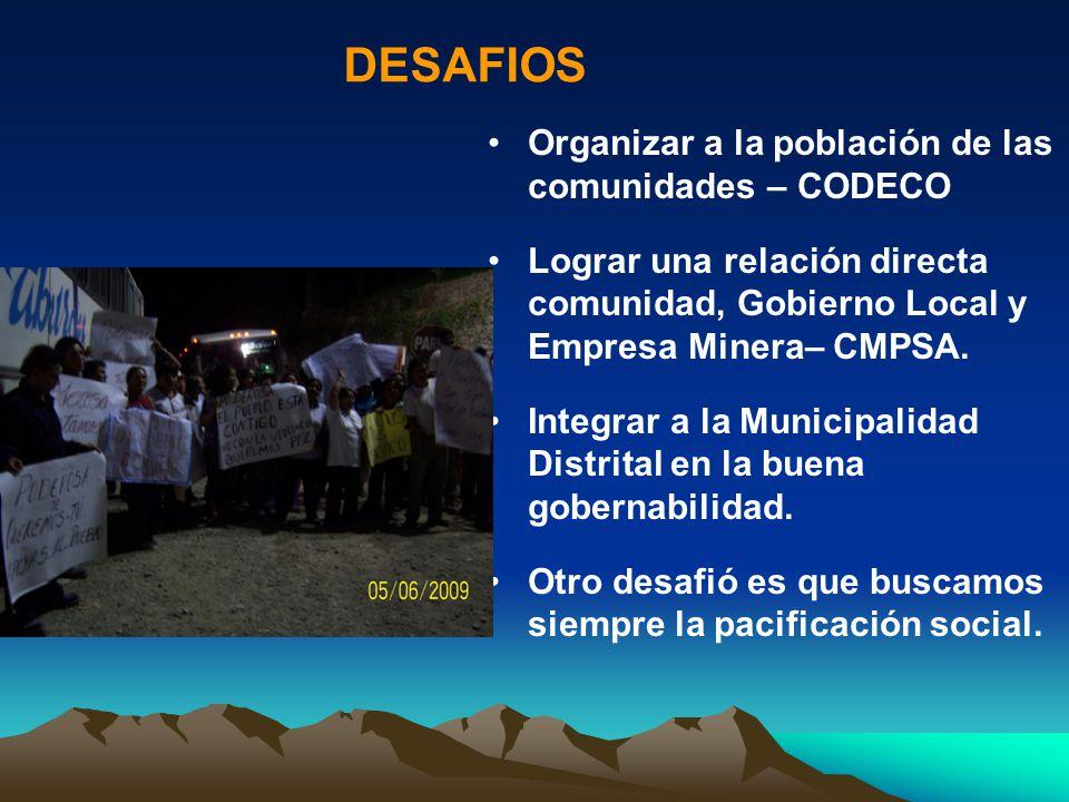 DESAFIOS Organizar a la población de las comunidades – CODECO Lograr una relación directa comunidad, Gobierno Local y Empresa Minera– CMPSA. Integrar