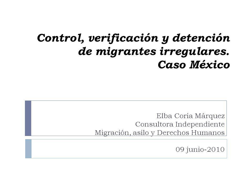 Control, verificación y detención de migrantes irregulares. Caso México Elba Coria Márquez Consultora Independiente Migración, asilo y Derechos Humano