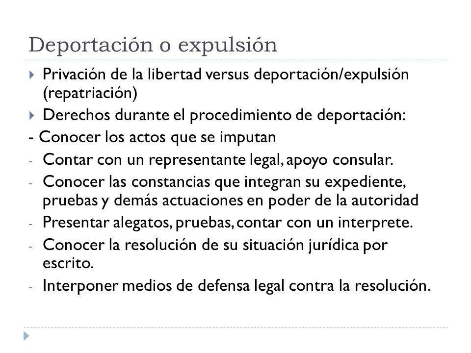 Deportación o expulsión Privación de la libertad versus deportación/expulsión (repatriación) Derechos durante el procedimiento de deportación: - Conoc
