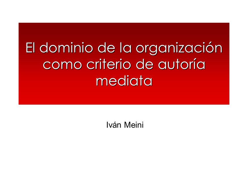 El dominio de la organización como criterio de autoría mediata Iván Meini