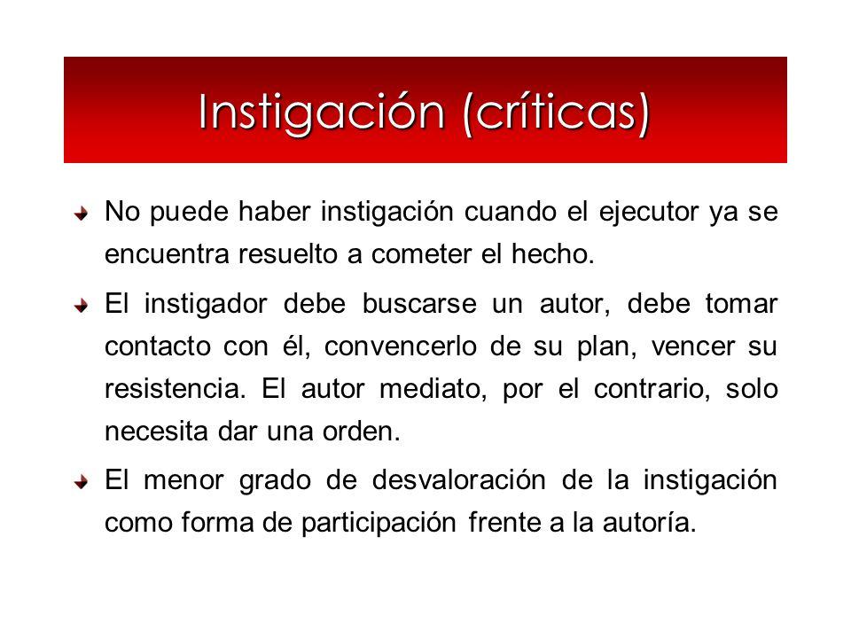 Instigación (críticas) No puede haber instigación cuando el ejecutor ya se encuentra resuelto a cometer el hecho. El instigador debe buscarse un autor