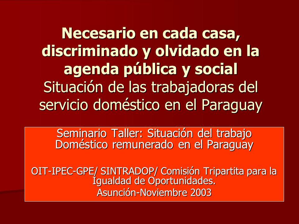 Necesario en cada casa, discriminado y olvidado en la agenda pública y social Situación de las trabajadoras del servicio doméstico en el Paraguay Seminario Taller: Situación del trabajo Doméstico remunerado en el Paraguay OIT-IPEC-GPE/ SINTRADOP/ Comisión Tripartita para la Igualdad de Oportunidades.