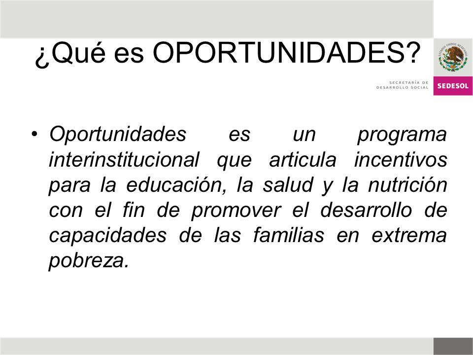 ¿Qué es OPORTUNIDADES? Oportunidades es un programa interinstitucional que articula incentivos para la educación, la salud y la nutrición con el fin d