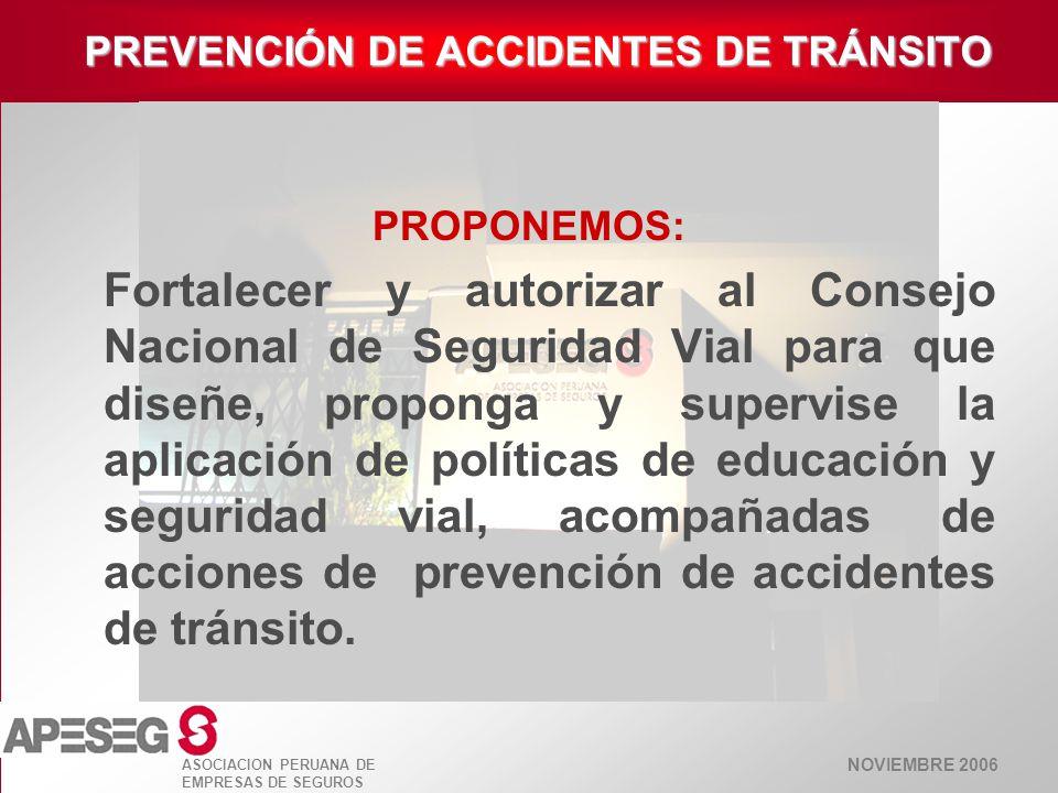 NOVIEMBRE 2006 ASOCIACION PERUANA DE EMPRESAS DE SEGUROS PREVENCIÓN DE ACCIDENTES DE TRÁNSITO PROPONEMOS: Fortalecer y autorizar al Consejo Nacional d