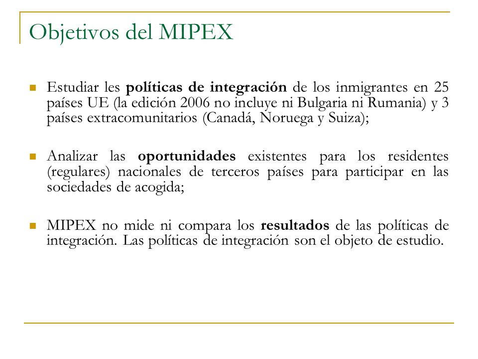 Objetivos del MIPEX Estudiar les políticas de integración de los inmigrantes en 25 países UE (la edición 2006 no incluye ni Bulgaria ni Rumania) y 3 p