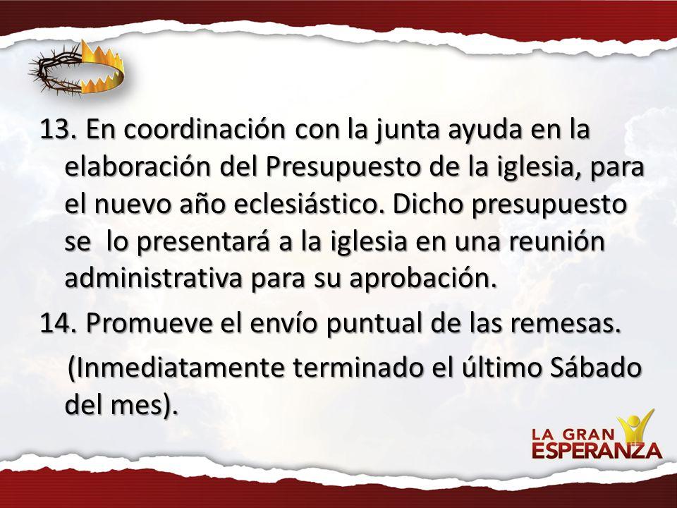 13. En coordinación con la junta ayuda en la elaboración del Presupuesto de la iglesia, para el nuevo año eclesiástico. Dicho presupuesto se lo presen