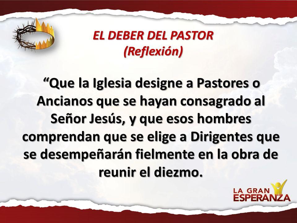 EL DEBER DEL PASTOR (Reflexión) Que la Iglesia designe a Pastores o Ancianos que se hayan consagrado al Señor Jesús, y que esos hombres comprendan que