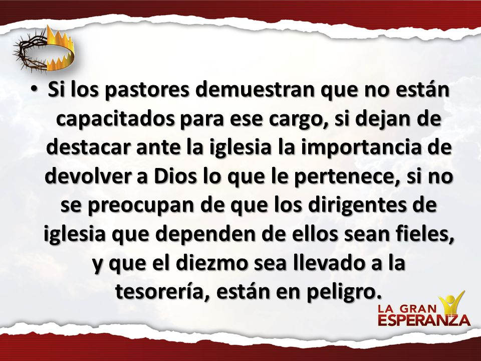 Si los pastores demuestran que no están capacitados para ese cargo, si dejan de destacar ante la iglesia la importancia de devolver a Dios lo que le p