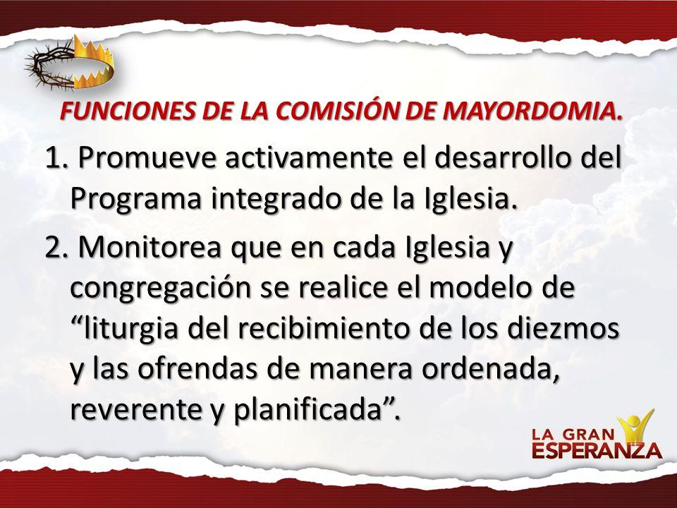 FUNCIONES DE LA COMISIÓN DE MAYORDOMIA. 1. Promueve activamente el desarrollo del Programa integrado de la Iglesia. 2. Monitorea que en cada Iglesia y