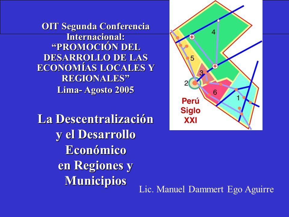OIT Segunda Conferencia Internacional: PROMOCIÓN DEL DESARROLLO DE LAS ECONOMÍAS LOCALES Y REGIONALES Lima- Agosto 2005 La Descentralización y el Desarrollo Económico en Regiones y Municipios Lic.