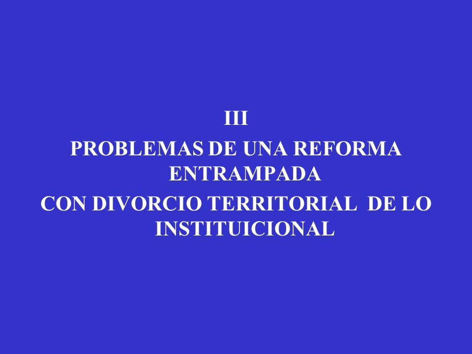 III PROBLEMAS DE UNA REFORMA ENTRAMPADA CON DIVORCIO TERRITORIAL DE LO INSTITUICIONAL