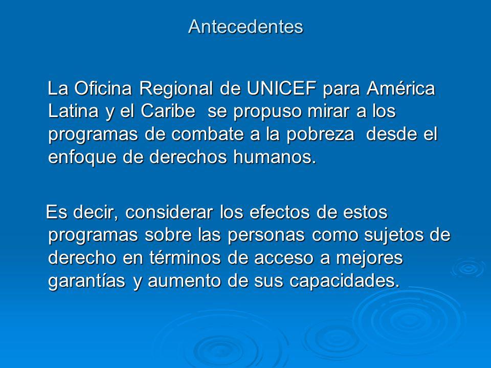 Antecedentes La Oficina Regional de UNICEF para América Latina y el Caribe se propuso mirar a los programas de combate a la pobreza desde el enfoque de derechos humanos.