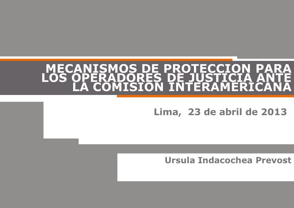 Lima, 23 de abril de 2013 MECANISMOS DE PROTECCION PARA LOS OPERADORES DE JUSTICIA ANTE LA COMISION INTERAMERICANA Ursula Indacochea Prevost
