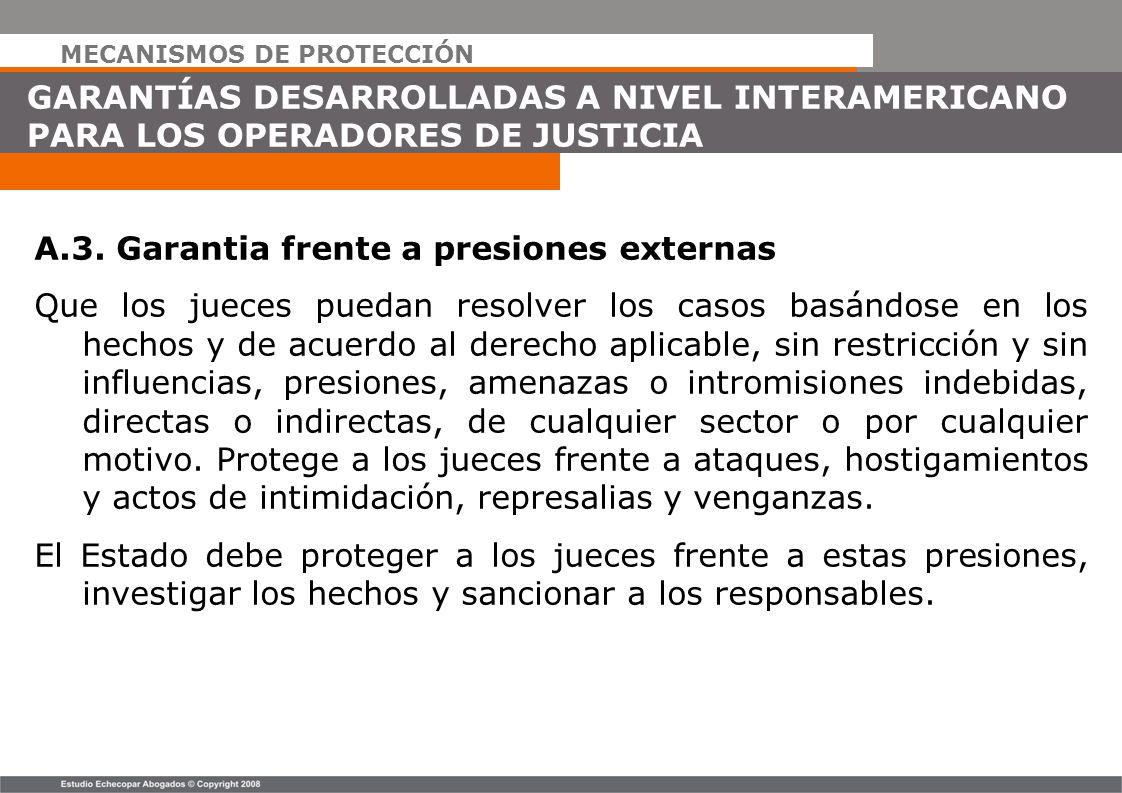 MECANISMOS DE PROTECCIÓN GARANTÍAS DESARROLLADAS A NIVEL INTERAMERICANO PARA LOS OPERADORES DE JUSTICIA A.3. Garantia frente a presiones externas Que