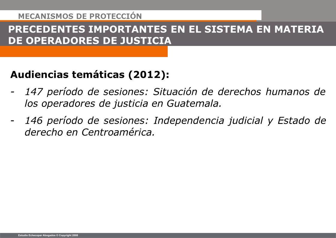 MECANISMOS DE PROTECCIÓN PRECEDENTES IMPORTANTES EN EL SISTEMA EN MATERIA DE OPERADORES DE JUSTICIA Audiencias temáticas (2012): -147 período de sesio