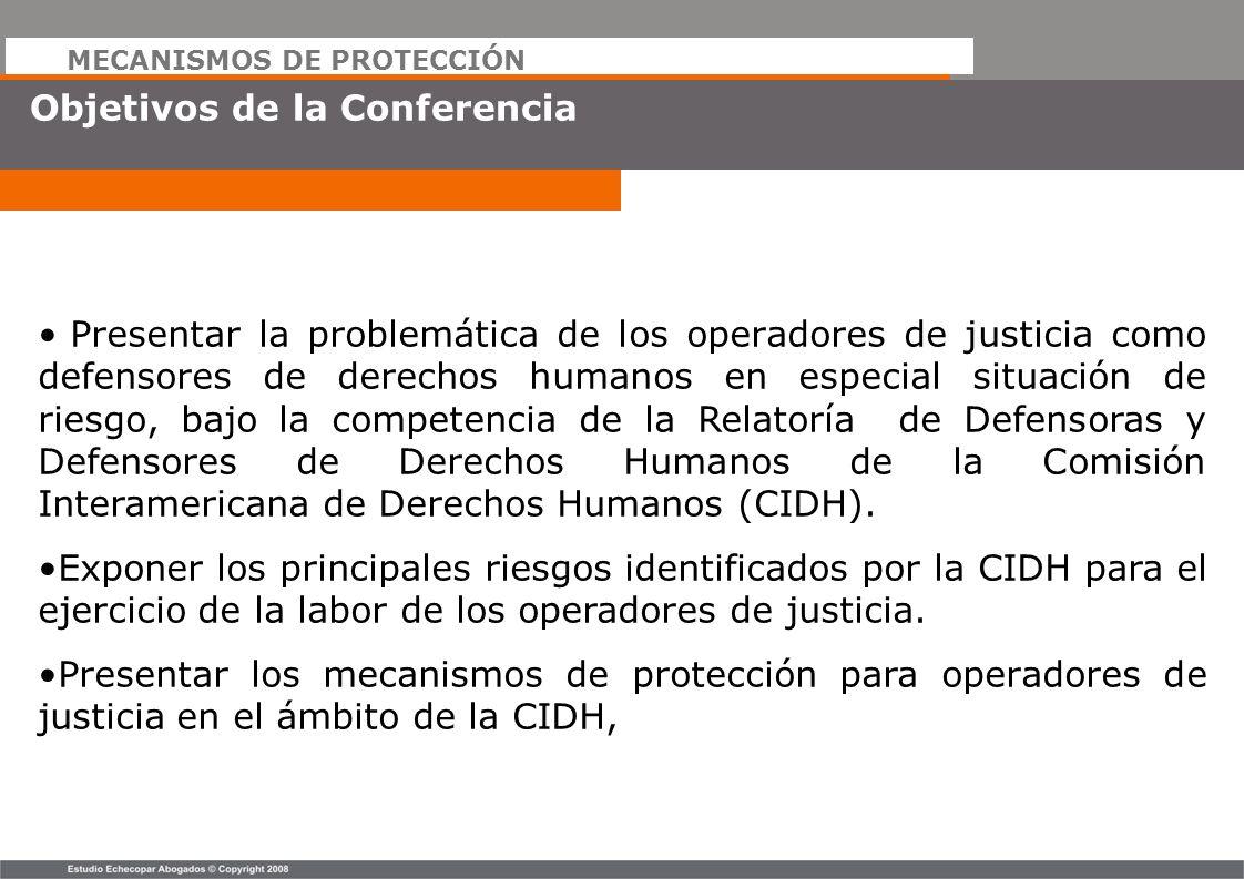 MECANISMOS DE PROTECCIÓN Objetivos de la Conferencia Presentar la problemática de los operadores de justicia como defensores de derechos humanos en es