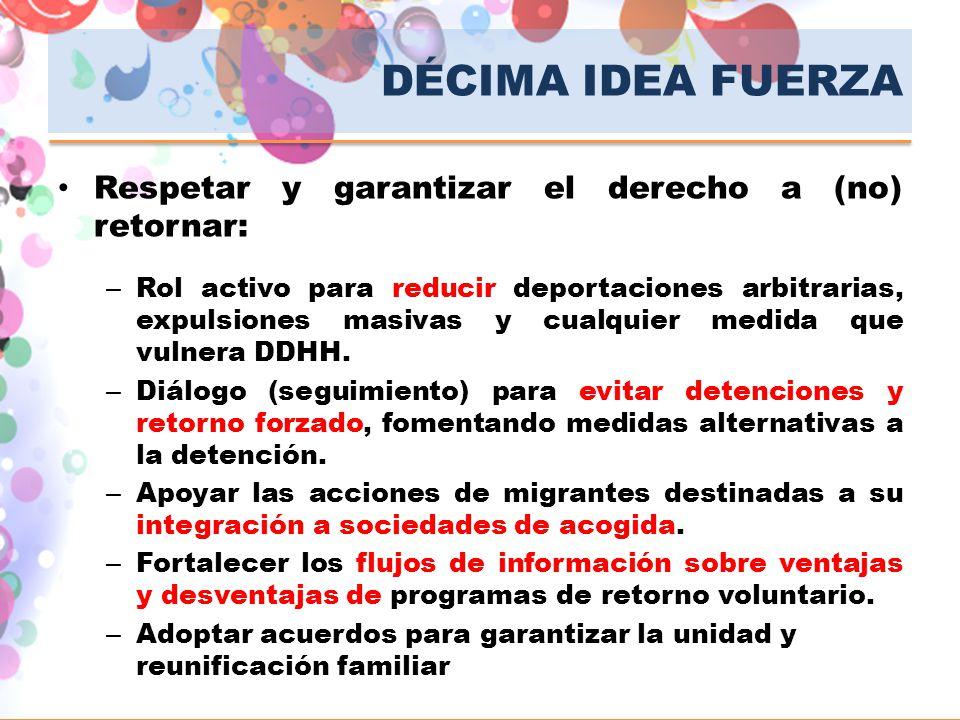 DÉCIMA IDEA FUERZA Respetar y garantizar el derecho a (no) retornar: – Rol activo para reducir deportaciones arbitrarias, expulsiones masivas y cualqu