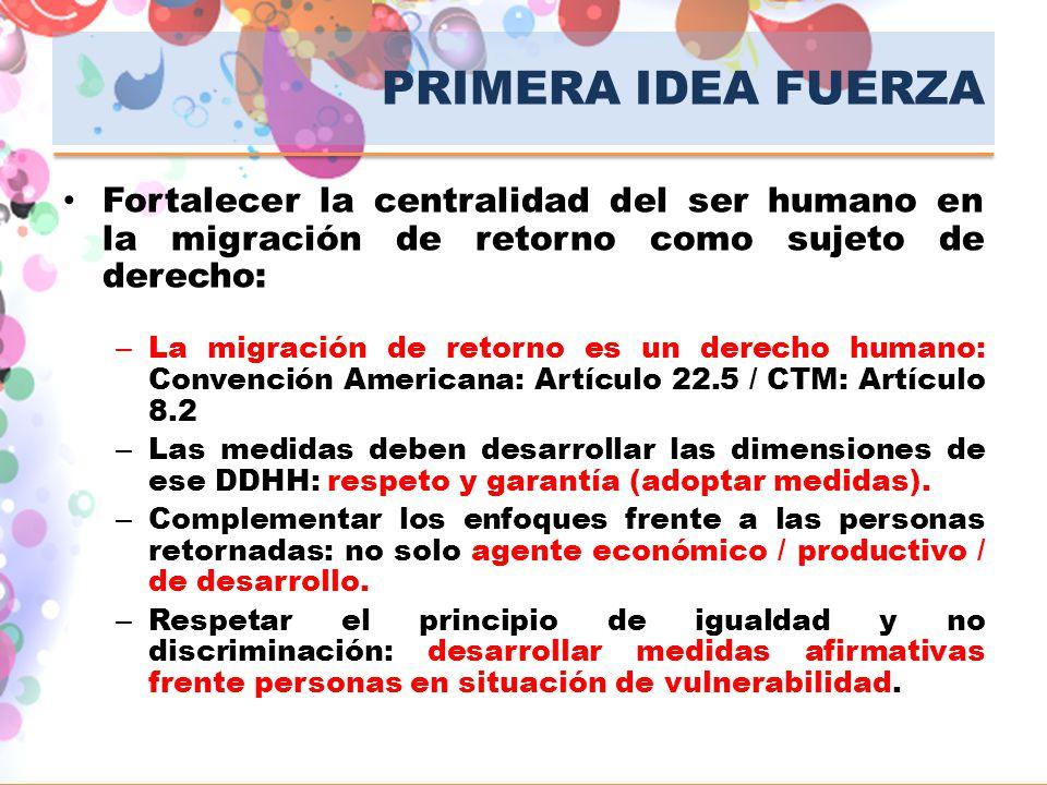 PRIMERA IDEA FUERZA Fortalecer la centralidad del ser humano en la migración de retorno como sujeto de derecho: – La migración de retorno es un derech