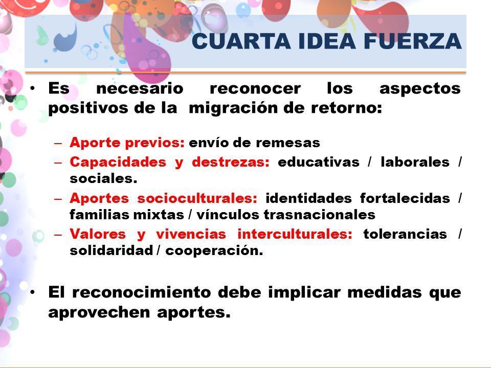 CUARTA IDEA FUERZA Es necesario reconocer los aspectos positivos de la migración de retorno: – Aporte previos: envío de remesas – Capacidades y destre