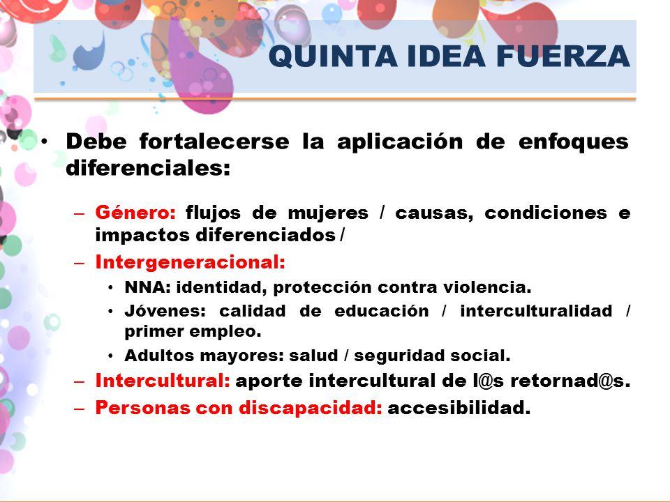 QUINTA IDEA FUERZA Debe fortalecerse la aplicación de enfoques diferenciales: – Género: flujos de mujeres / causas, condiciones e impactos diferenciad