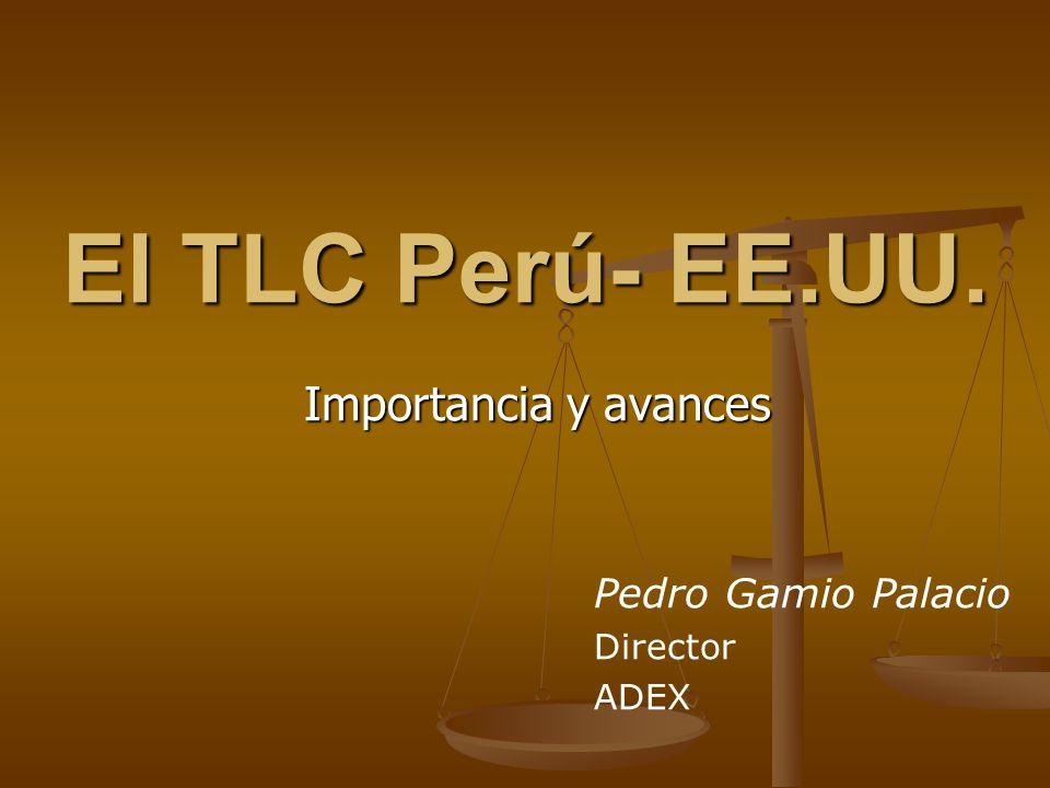 El TLC Perú- EE.UU. Importancia y avances Pedro Gamio Palacio Director ADEX