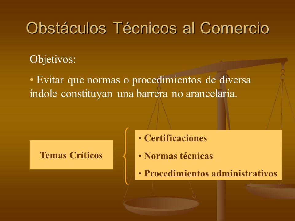 Obstáculos Técnicos al Comercio Objetivos: Evitar que normas o procedimientos de diversa índole constituyan una barrera no arancelaria. Temas Críticos