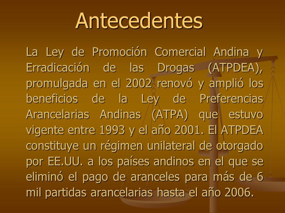 Antecedentes La Ley de Promoción Comercial Andina y Erradicación de las Drogas (ATPDEA), promulgada en el 2002 renovó y amplió los beneficios de la Le