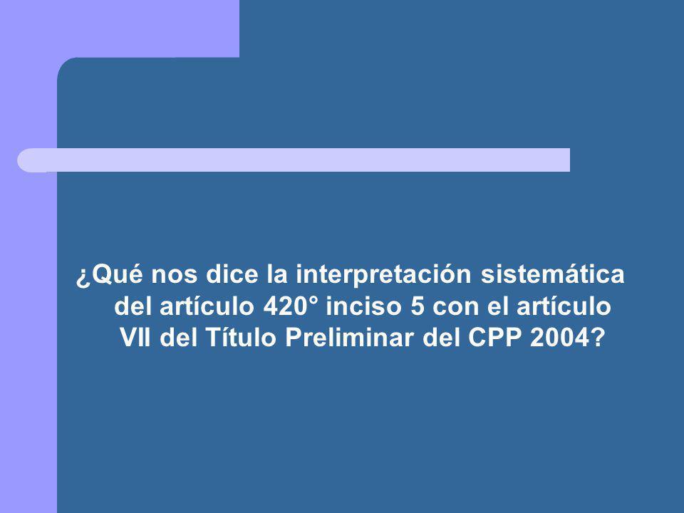 ¿Qué nos dice la interpretación sistemática del artículo 420° inciso 5 con el artículo VII del Título Preliminar del CPP 2004?