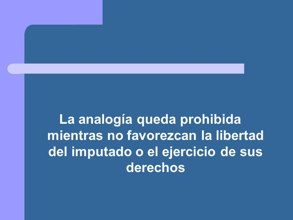 La analogía queda prohibida mientras no favorezcan la libertad del imputado o el ejercicio de sus derechos