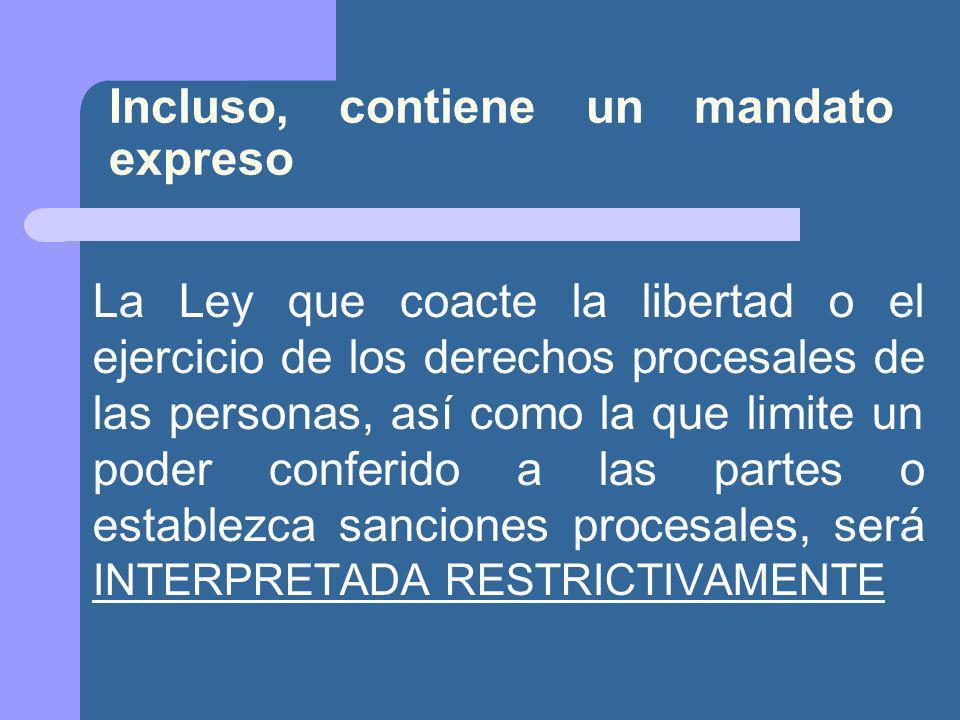 Incluso, contiene un mandato expreso La Ley que coacte la libertad o el ejercicio de los derechos procesales de las personas, así como la que limite un poder conferido a las partes o establezca sanciones procesales, será INTERPRETADA RESTRICTIVAMENTE