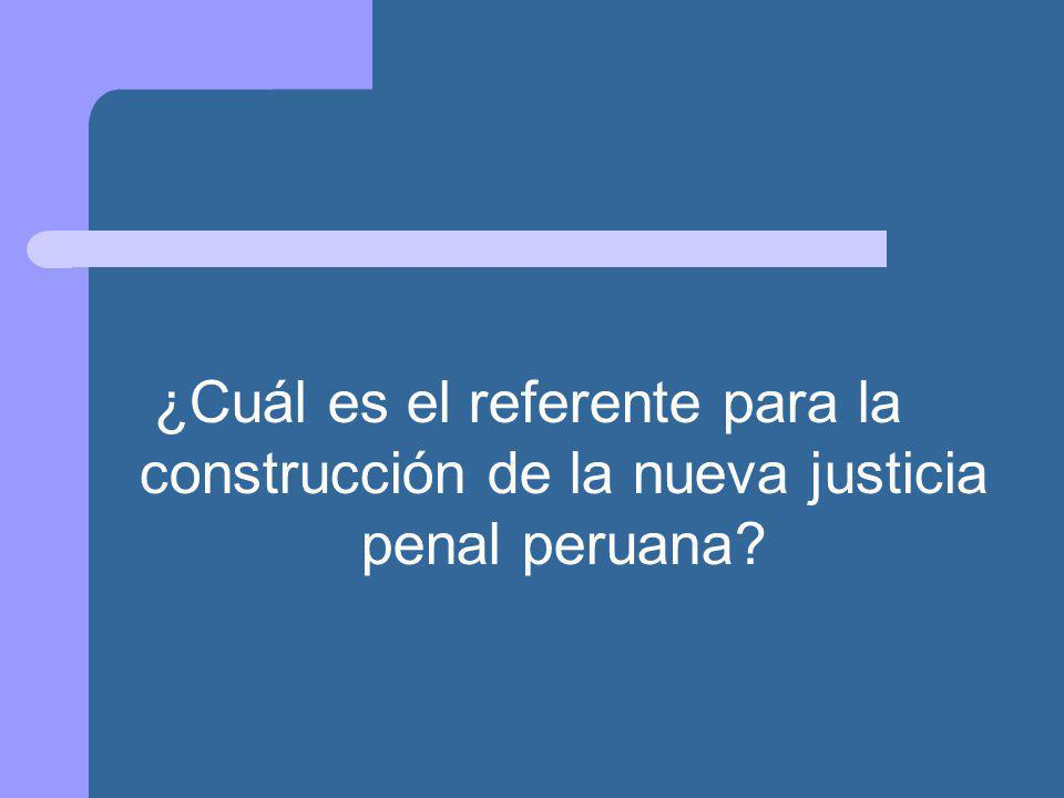 ¿Cuál es el referente para la construcción de la nueva justicia penal peruana?