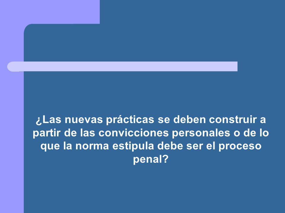 ¿Las nuevas prácticas se deben construir a partir de las convicciones personales o de lo que la norma estipula debe ser el proceso penal?